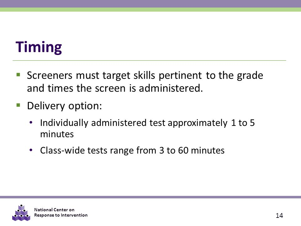 National Center on Response to Intervention Timing  Screeners must target skills pertinent to the grade and times the screen is administered.  Deliv