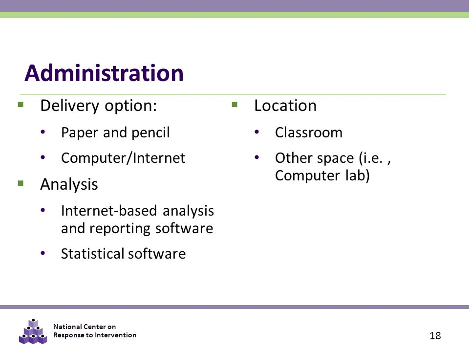 National Center on Response to Intervention Administration  Delivery option: Paper and pencil Computer/Internet  Analysis Internet-based analysis an