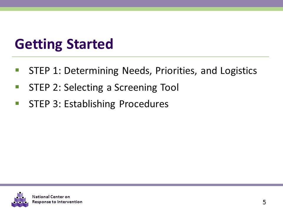 National Center on Response to Intervention Getting Started  STEP 1: Determining Needs, Priorities, and Logistics  STEP 2: Selecting a Screening Too