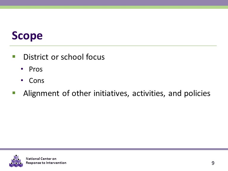 National Center on Response to Intervention Scope  District or school focus Pros Cons  Alignment of other initiatives, activities, and policies 9