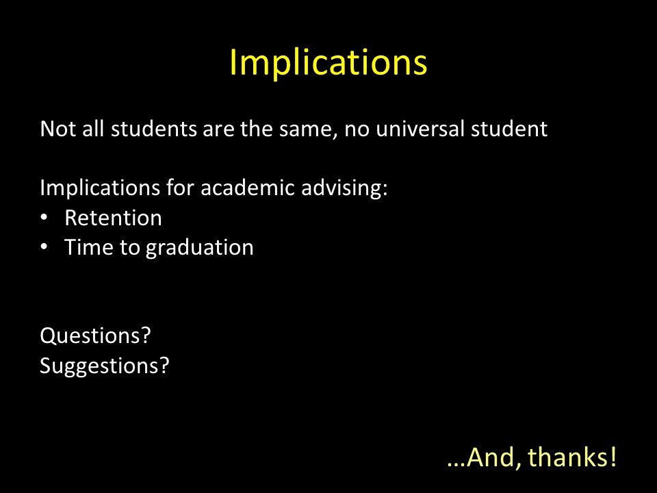 Implications Not all students are the same, no universal student Implications for academic advising: Retention Time to graduation Questions? Suggestio