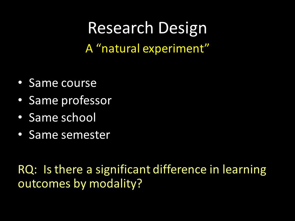 "Research Design A ""natural experiment"" Same course Same professor Same school Same semester RQ: Is there a significant difference in learning outcomes"