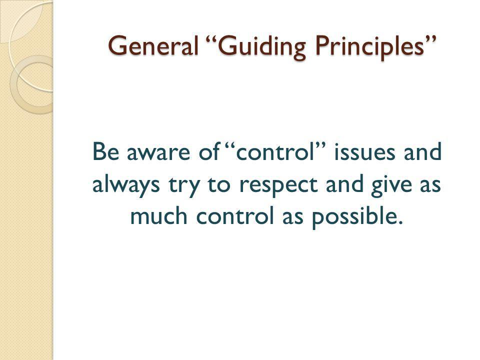 General Guiding Principles Be aware of control issues and always try to respect and give as much control as possible.