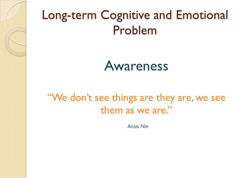 Long-term Cognitive and Emotional Problem Awareness We don't see things are they are, we see them as we are. Anais Nin