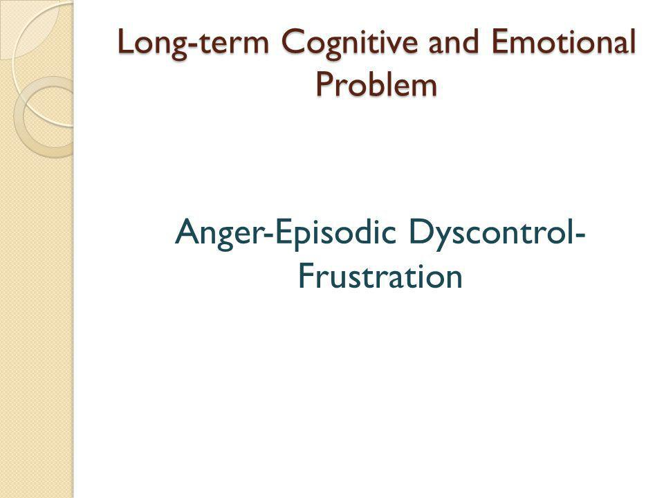 Long-term Cognitive and Emotional Problem Anger-Episodic Dyscontrol- Frustration