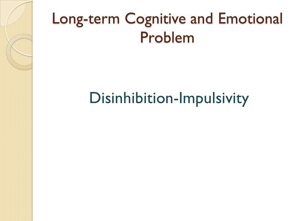 Long-term Cognitive and Emotional Problem Disinhibition-Impulsivity