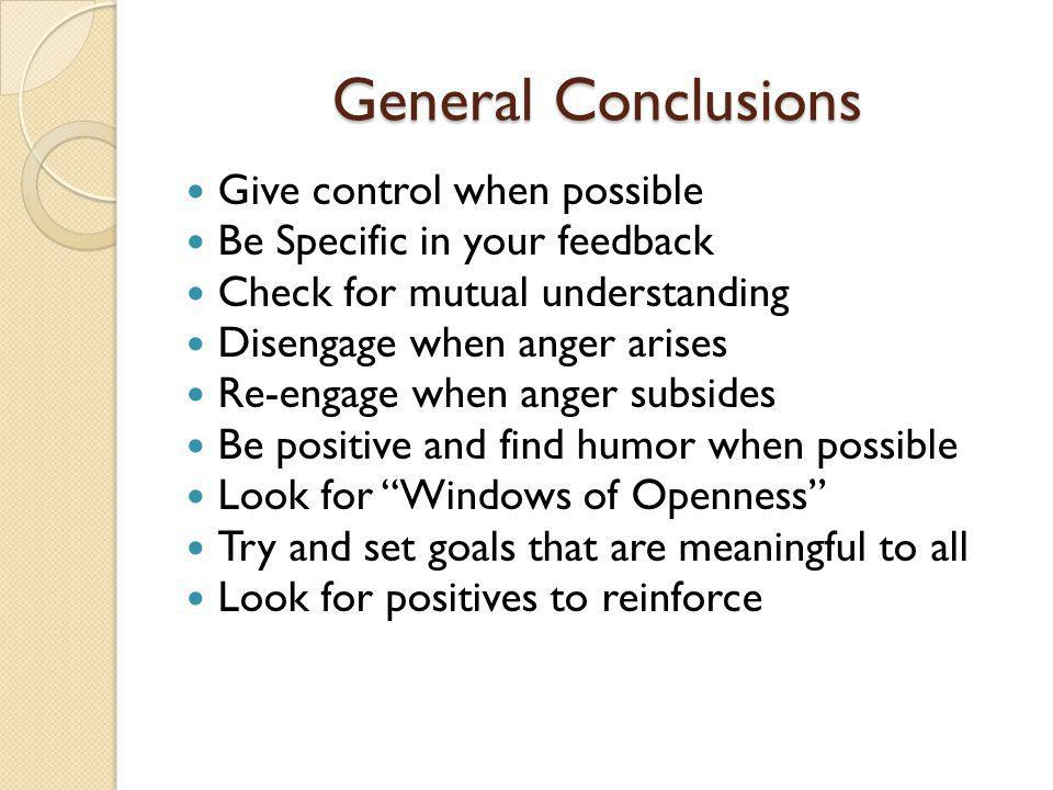 General Conclusions Give control when possible Be Specific in your feedback Check for mutual understanding Disengage when anger arises Re-engage when anger subsides Be positive and find humor when possible Look for Windows of Openness Try and set goals that are meaningful to all Look for positives to reinforce