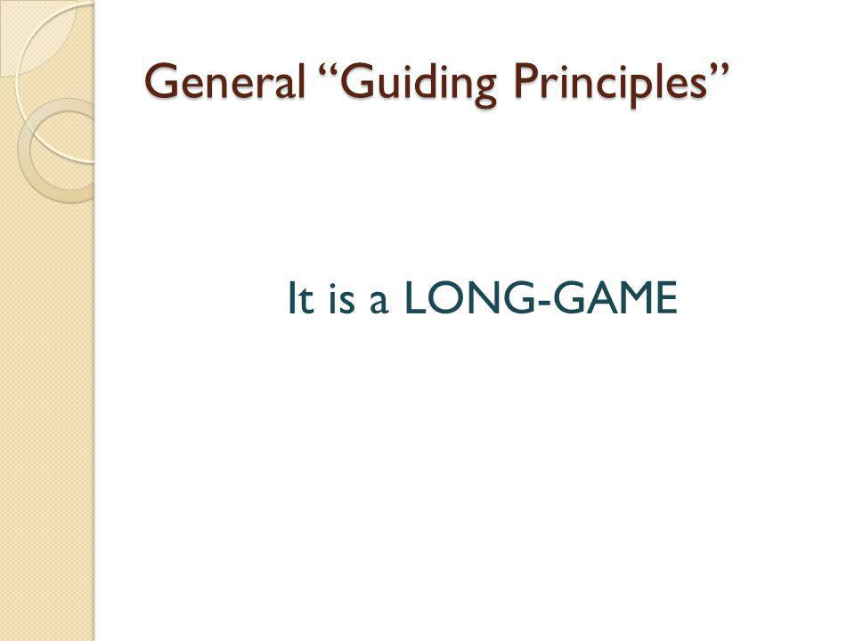 General Guiding Principles It is a LONG-GAME