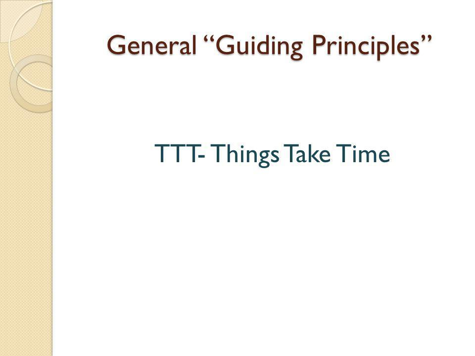 General Guiding Principles TTT- Things Take Time