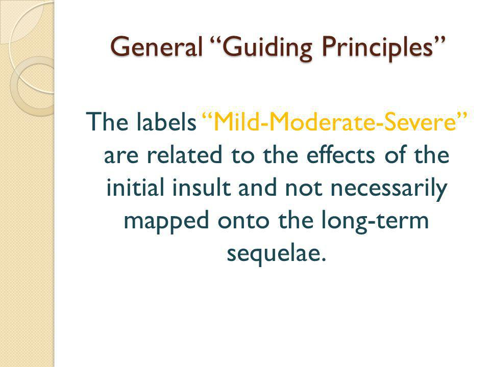 General Guiding Principles The labels Mild-Moderate-Severe are related to the effects of the initial insult and not necessarily mapped onto the long-term sequelae.