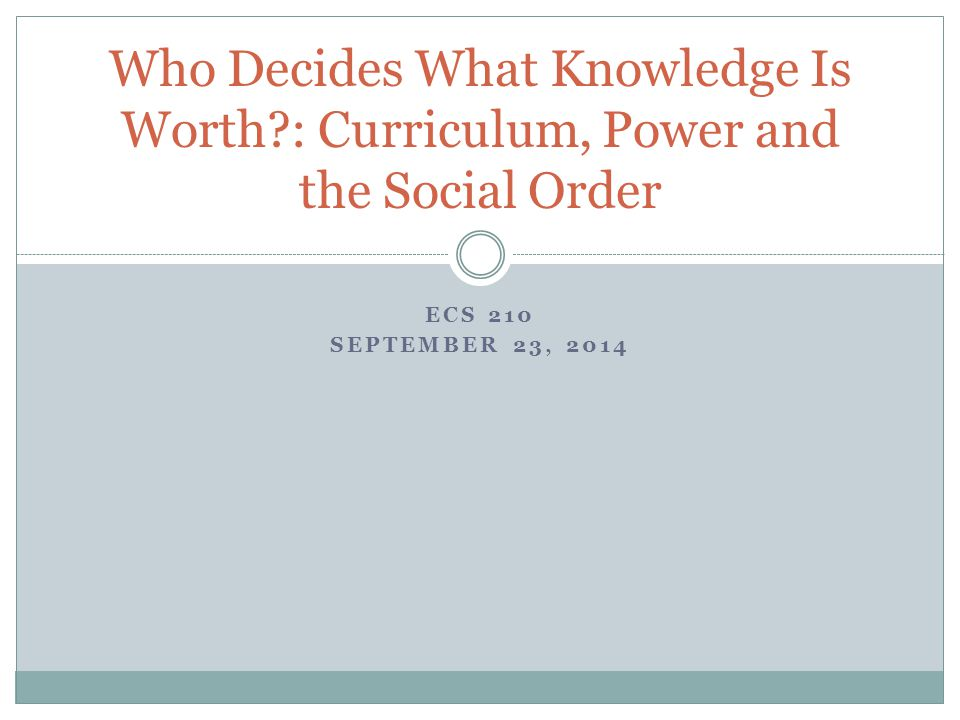 ECS 210 SEPTEMBER 23, 2014 Who Decides What Knowledge Is Worth : Curriculum, Power and the Social Order