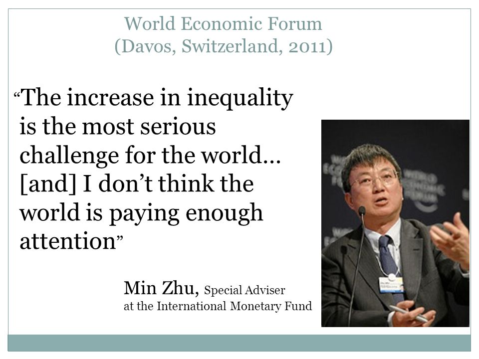 World Economic Forum (Davos, Switzerland, 2011) The increase in inequality is the most serious challenge for the world… [and] I don't think the world is paying enough attention Min Zhu, Special Adviser at the International Monetary Fund