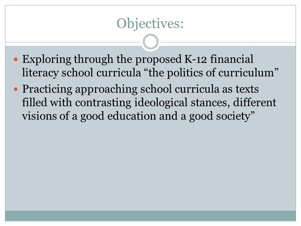 Objectives: Exploring through the proposed K-12 financial literacy school curricula the politics of curriculum Practicing approaching school curricula as texts filled with contrasting ideological stances, different visions of a good education and a good society