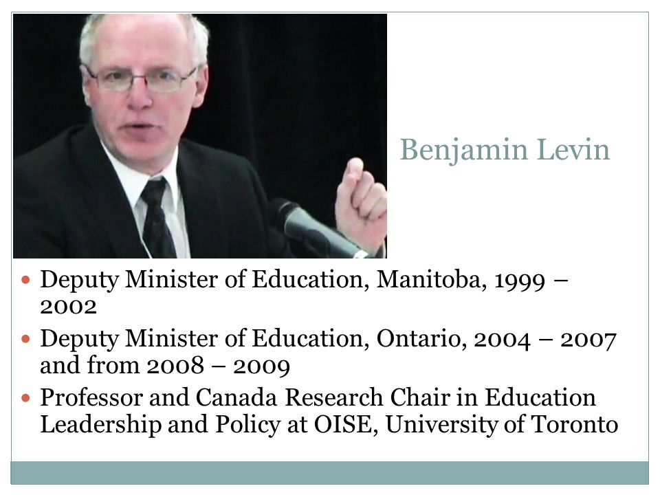 Benjamin Levin Deputy Minister of Education, Manitoba, 1999 – 2002 Deputy Minister of Education, Ontario, 2004 – 2007 and from 2008 – 2009 Professor and Canada Research Chair in Education Leadership and Policy at OISE, University of Toronto