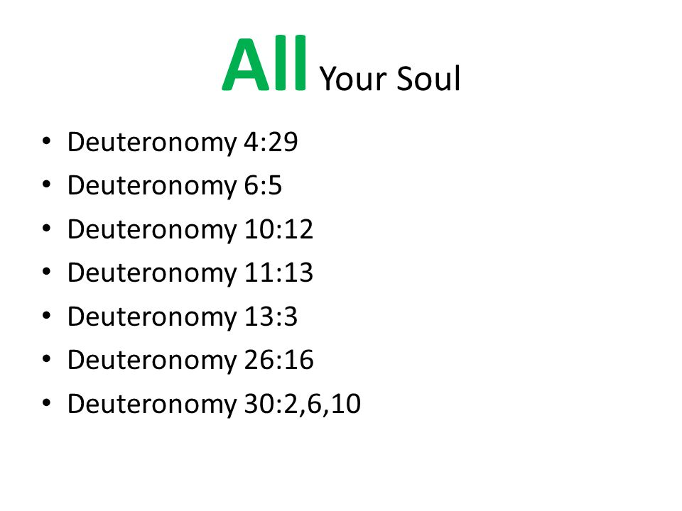 All Your Soul Deuteronomy 4:29 Deuteronomy 6:5 Deuteronomy 10:12 Deuteronomy 11:13 Deuteronomy 13:3 Deuteronomy 26:16 Deuteronomy 30:2,6,10
