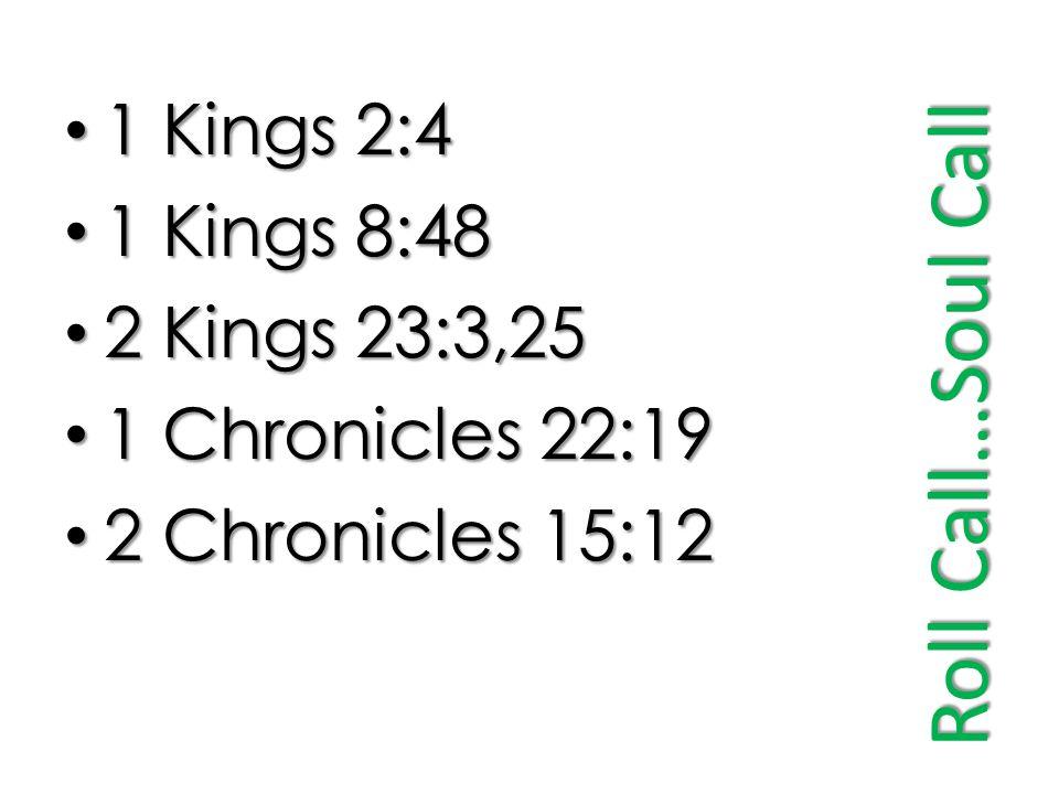Roll Call…Soul Call 1 Kings 2:4 1 Kings 2:4 1 Kings 8:48 1 Kings 8:48 2 Kings 23:3,25 2 Kings 23:3,25 1 Chronicles 22:19 1 Chronicles 22:19 2 Chronicles 15:12 2 Chronicles 15:12