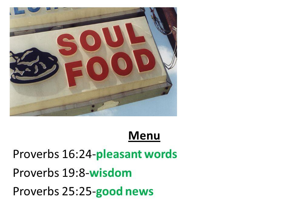 Menu Proverbs 16:24-pleasant words Proverbs 19:8-wisdom Proverbs 25:25-good news