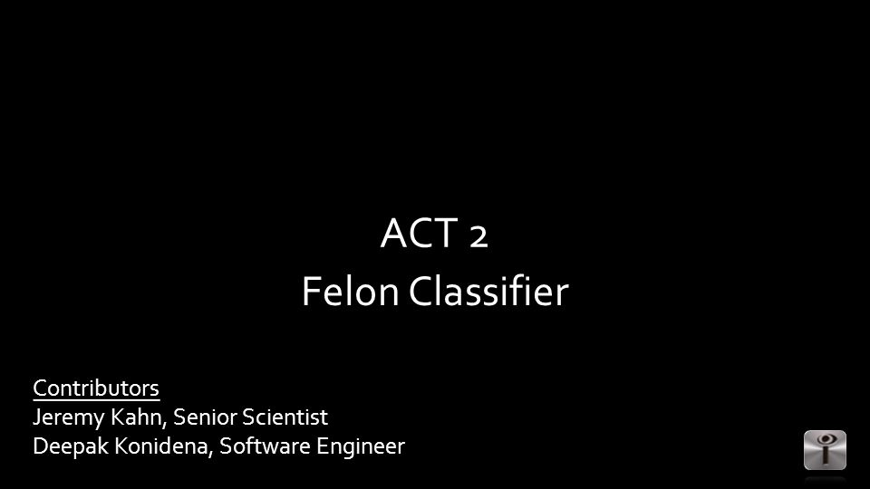 ACT 2 Felon Classifier Contributors Jeremy Kahn, Senior Scientist Deepak Konidena, Software Engineer