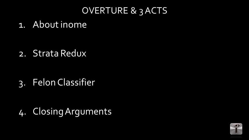 OVERTURE & 3 ACTS 1.About inome 2.Strata Redux 3.Felon Classifier 4.Closing Arguments
