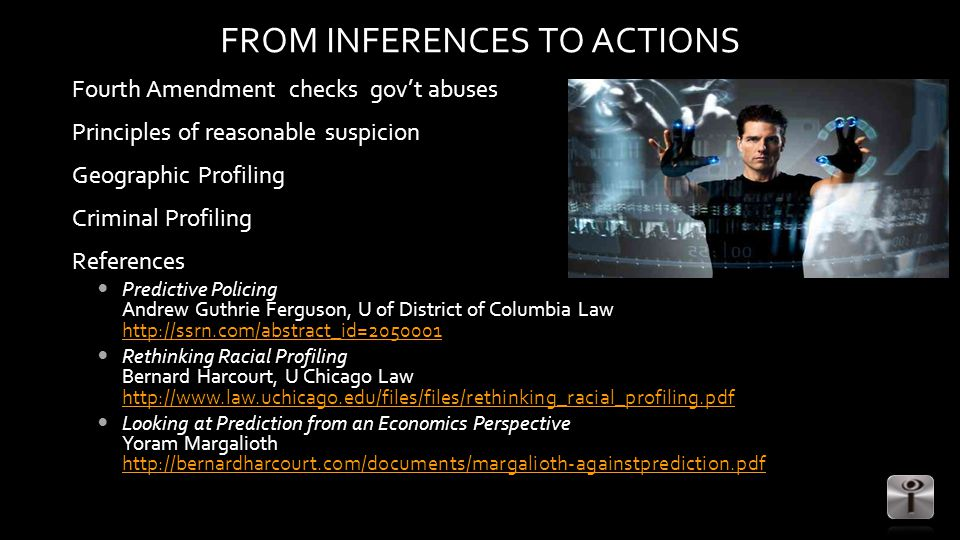 FROM INFERENCES TO ACTIONS Fourth Amendment checks gov't abuses Principles of reasonable suspicion Geographic Profiling Criminal Profiling References Predictive Policing Andrew Guthrie Ferguson, U of District of Columbia Law http://ssrn.com/abstract_id=2050001 http://ssrn.com/abstract_id=2050001 Rethinking Racial Profiling Bernard Harcourt, U Chicago Law http://www.law.uchicago.edu/files/files/rethinking_racial_profiling.pdf http://www.law.uchicago.edu/files/files/rethinking_racial_profiling.pdf Looking at Prediction from an Economics Perspective Yoram Margalioth http://bernardharcourt.com/documents/margalioth-againstprediction.pdf http://bernardharcourt.com/documents/margalioth-againstprediction.pdf