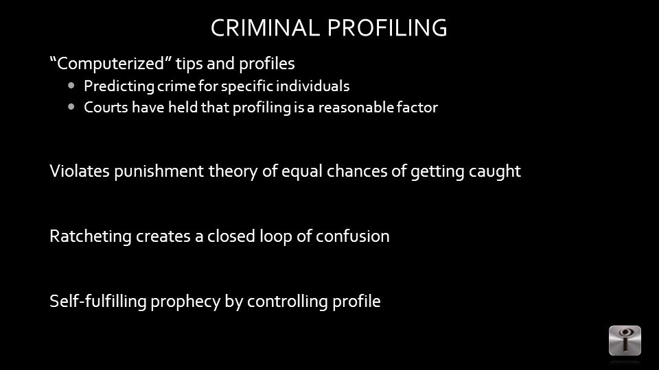 CRIMINAL PROFILING Computerized tips and profiles Predicting crime for specific individuals Courts have held that profiling is a reasonable factor Violates punishment theory of equal chances of getting caught Ratcheting creates a closed loop of confusion Self-fulfilling prophecy by controlling profile