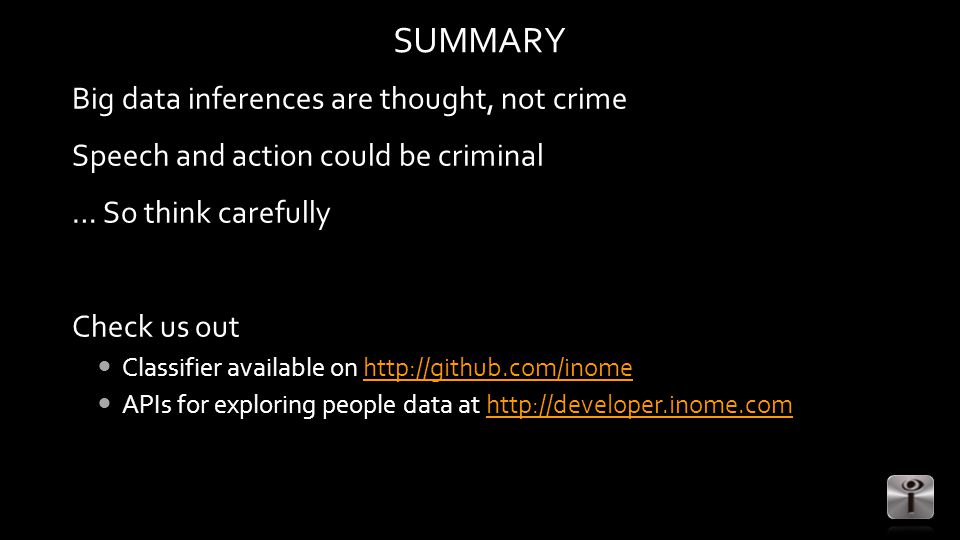 SUMMARY Big data inferences are thought, not crime Speech and action could be criminal … So think carefully Check us out Classifier available on http://github.com/inomehttp://github.com/inome APIs for exploring people data at http://developer.inome.comhttp://developer.inome.com