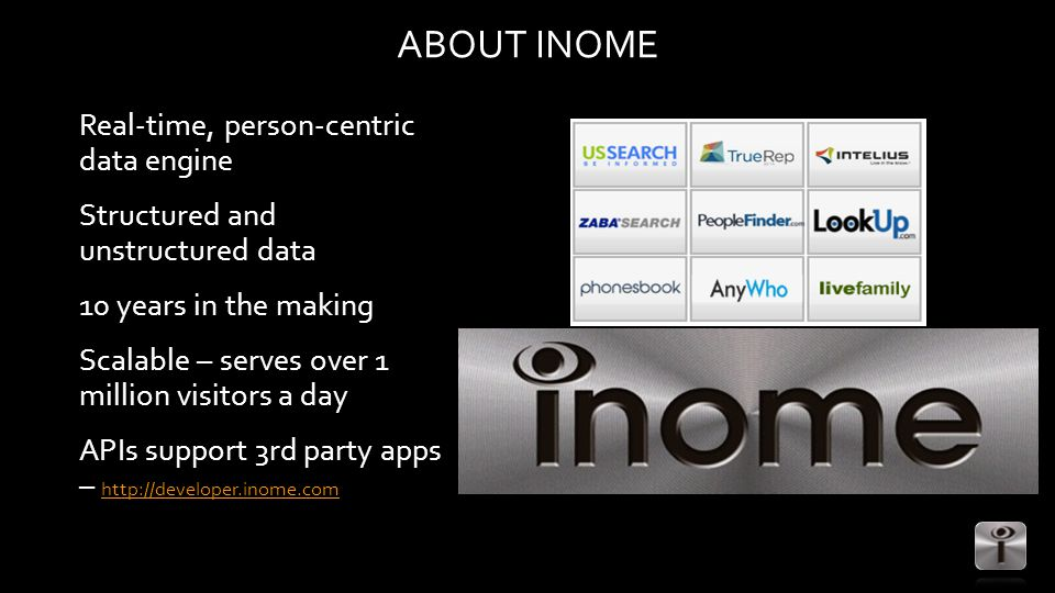 ABOUT INOME Real-time, person-centric data engine Structured and unstructured data 10 years in the making Scalable – serves over 1 million visitors a day APIs support 3rd party apps – http://developer.inome.com http://developer.inome.com