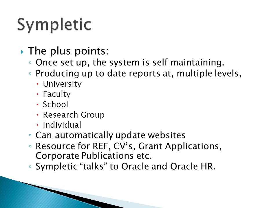  The plus points: ◦ Once set up, the system is self maintaining. ◦ Producing up to date reports at, multiple levels,  University  Faculty  School