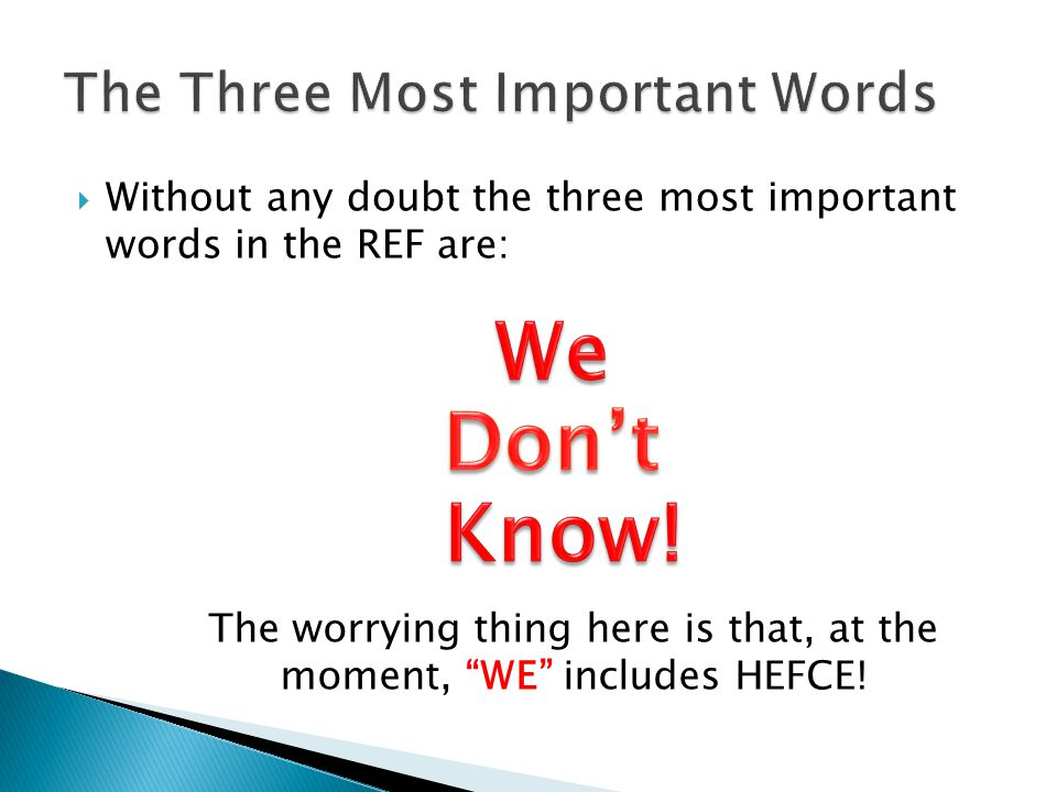  Without any doubt the three most important words in the REF are: The worrying thing here is that, at the moment, WE includes HEFCE!