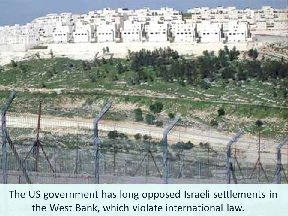 The US government has long opposed Israeli settlements in the West Bank, which violate international law.