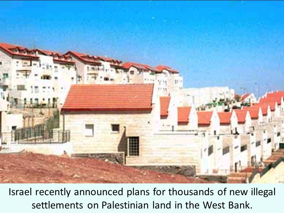 Israel recently announced plans for thousands of new illegal settlements on Palestinian land in the West Bank.