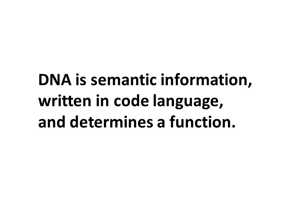 DNA is semantic information, written in code language, and determines a function.