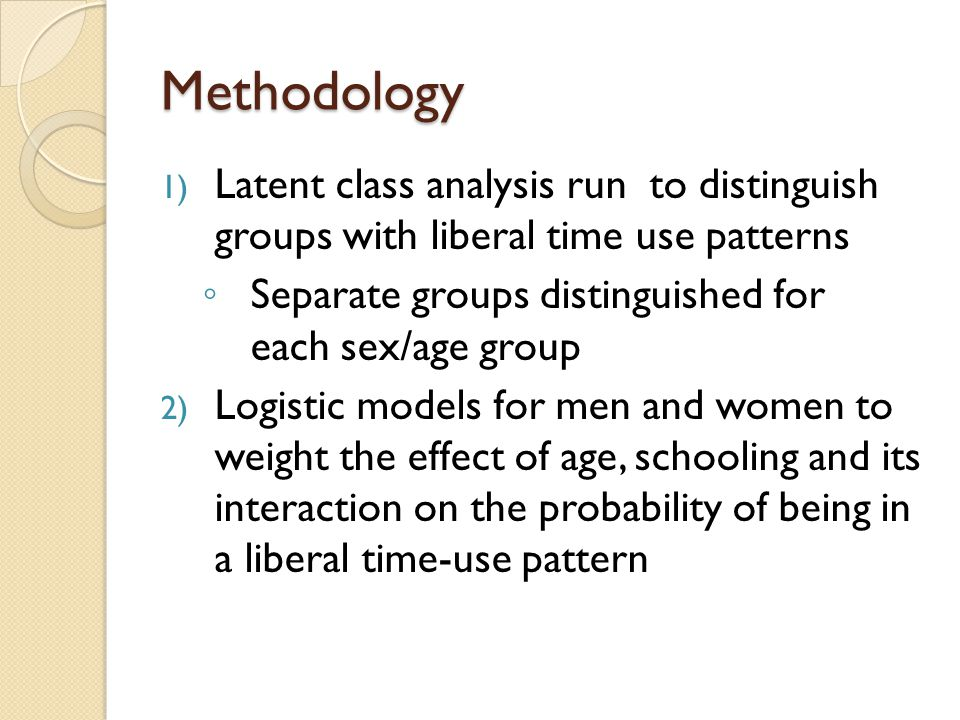 Methodology 1) Latent class analysis run to distinguish groups with liberal time use patterns ◦ Separate groups distinguished for each sex/age group 2) Logistic models for men and women to weight the effect of age, schooling and its interaction on the probability of being in a liberal time-use pattern