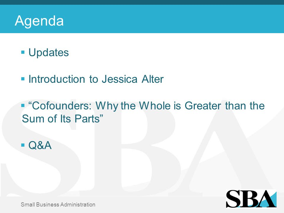 Small Business Administration Agenda  Updates  Introduction to Jessica Alter  Cofounders: Why the Whole is Greater than the Sum of Its Parts  Q&A