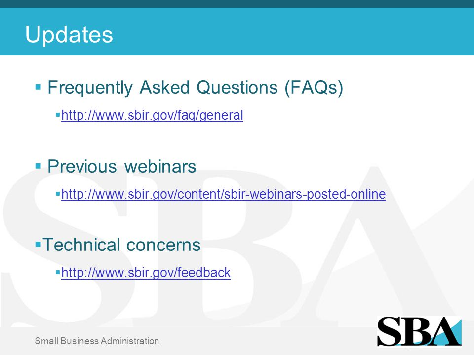 Small Business Administration Updates  Frequently Asked Questions (FAQs)  http://www.sbir.gov/faq/general http://www.sbir.gov/faq/general  Previous webinars  http://www.sbir.gov/content/sbir-webinars-posted-online http://www.sbir.gov/content/sbir-webinars-posted-online  Technical concerns  http://www.sbir.gov/feedback http://www.sbir.gov/feedback