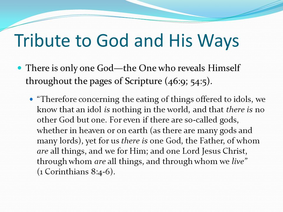 Tribute to God and His Ways There is only one God—the One who reveals Himself throughout the pages of Scripture (46:9; 54:5).