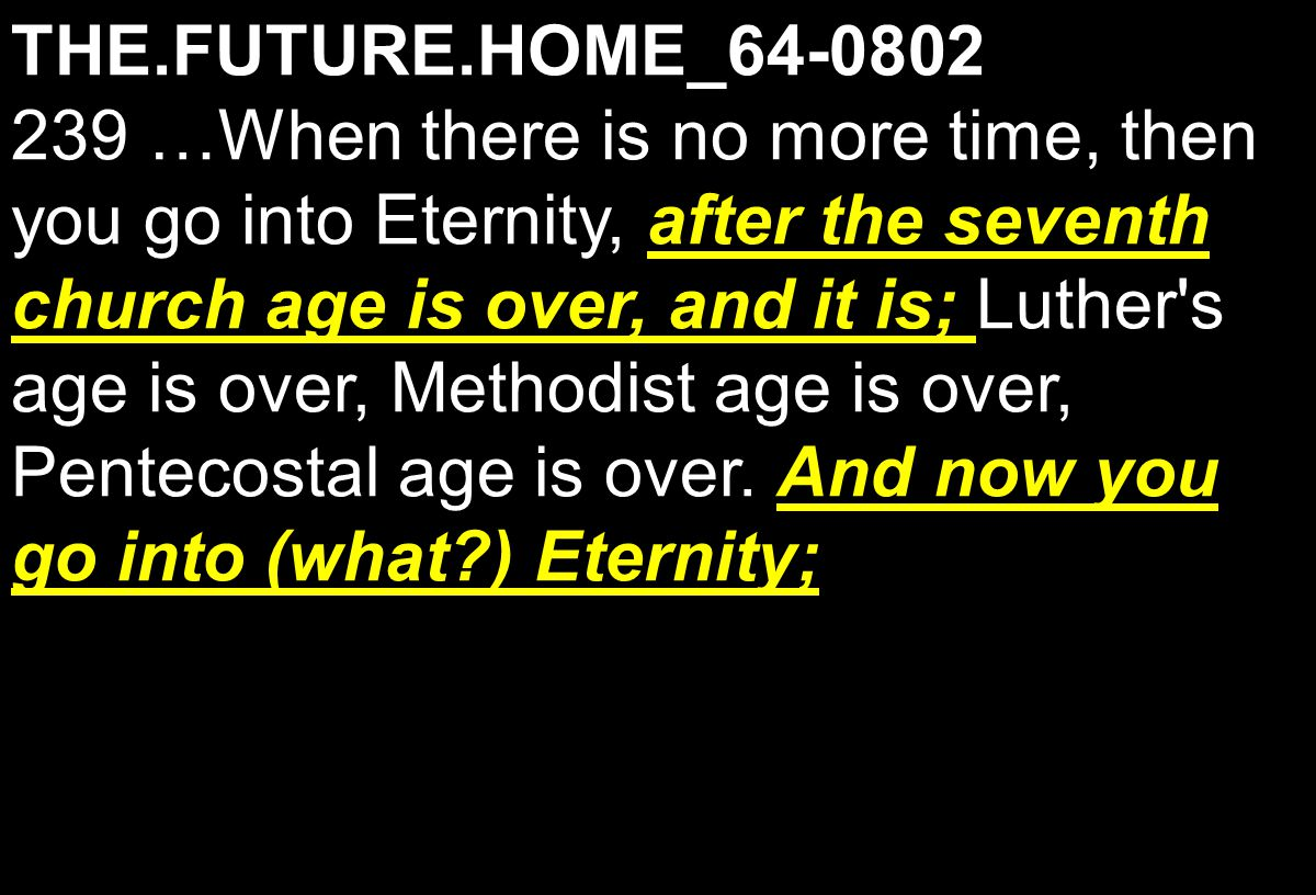THE.FUTURE.HOME_64-0802 after the seventh church age is over, and it is; And now you go into (what ) Eternity; 239 …When there is no more time, then you go into Eternity, after the seventh church age is over, and it is; Luther s age is over, Methodist age is over, Pentecostal age is over.
