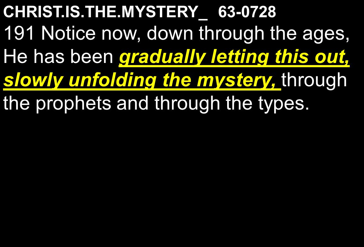 CHRIST.IS.THE.MYSTERY_ 63-0728 gradually letting this out, slowly unfolding the mystery, 191 Notice now, down through the ages, He has been gradually letting this out, slowly unfolding the mystery, through the prophets and through the types.