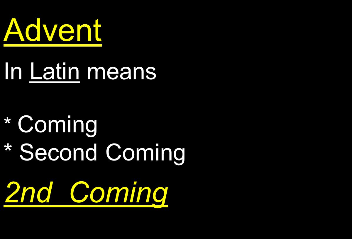 Advent In Latin means * Coming * Second Coming 2nd Coming