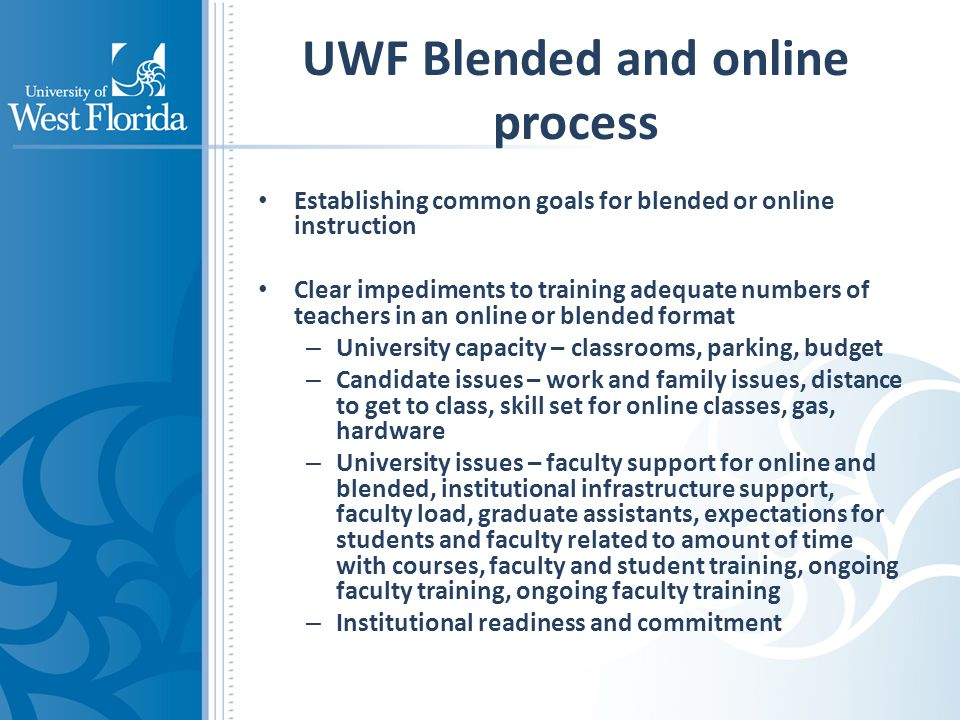 UWF Blended and online process Establishing common goals for blended or online instruction Clear impediments to training adequate numbers of teachers in an online or blended format – University capacity – classrooms, parking, budget – Candidate issues – work and family issues, distance to get to class, skill set for online classes, gas, hardware – University issues – faculty support for online and blended, institutional infrastructure support, faculty load, graduate assistants, expectations for students and faculty related to amount of time with courses, faculty and student training, ongoing faculty training, ongoing faculty training – Institutional readiness and commitment