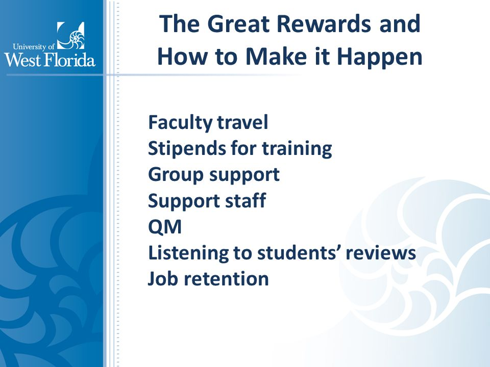 The Great Rewards and How to Make it Happen Faculty travel Stipends for training Group support Support staff QM Listening to students' reviews Job retention