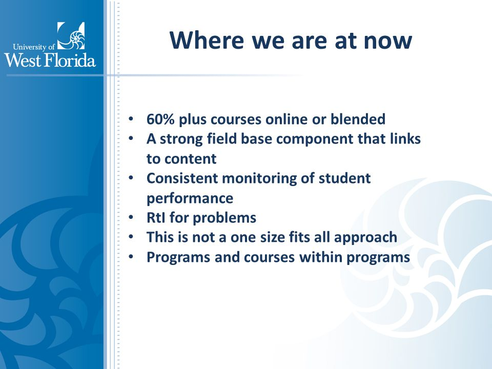 Where we are at now 60% plus courses online or blended A strong field base component that links to content Consistent monitoring of student performance RtI for problems This is not a one size fits all approach Programs and courses within programs