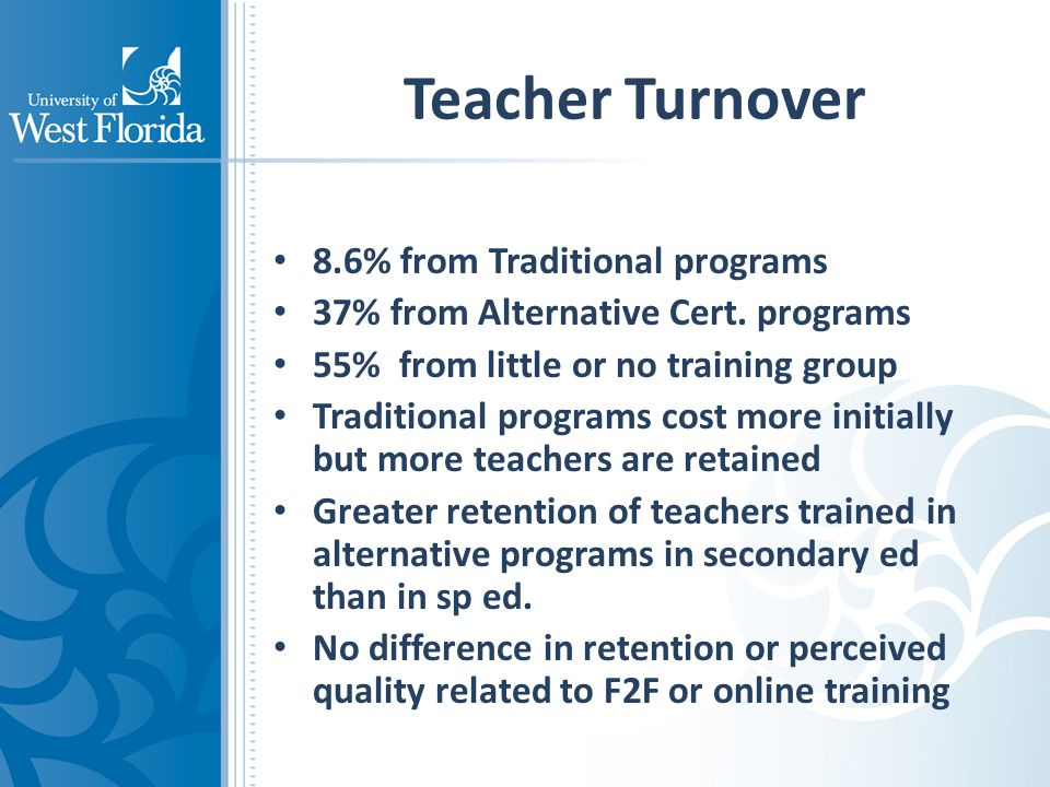Teacher Turnover 8.6% from Traditional programs 37% from Alternative Cert. programs 55% from little or no training group Traditional programs cost mor