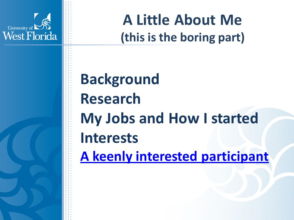 A Little About Me (this is the boring part) Background Research My Jobs and How I started Interests A keenly interested participant