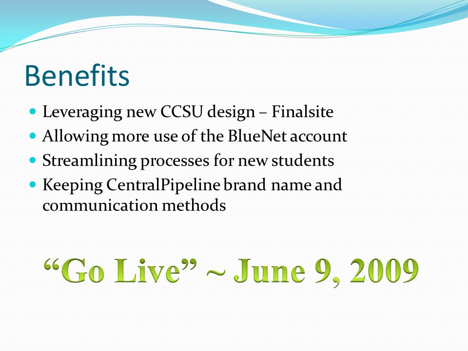 Benefits Leveraging new CCSU design – Finalsite Allowing more use of the BlueNet account Streamlining processes for new students Keeping CentralPipeli
