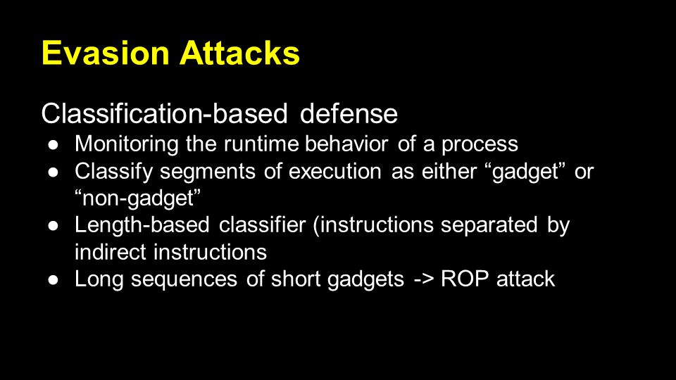 Evasion Attacks Classification-based defense ●Monitoring the runtime behavior of a process ●Classify segments of execution as either gadget or non-gadget ●Length-based classifier (instructions separated by indirect instructions ●Long sequences of short gadgets -> ROP attack
