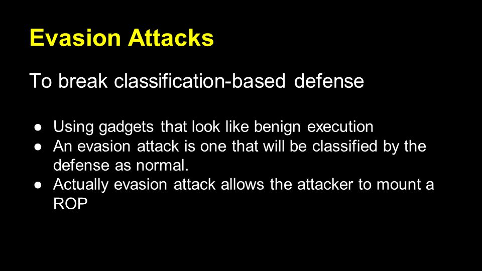 Evasion Attacks To break classification-based defense ●Using gadgets that look like benign execution ●An evasion attack is one that will be classified by the defense as normal.