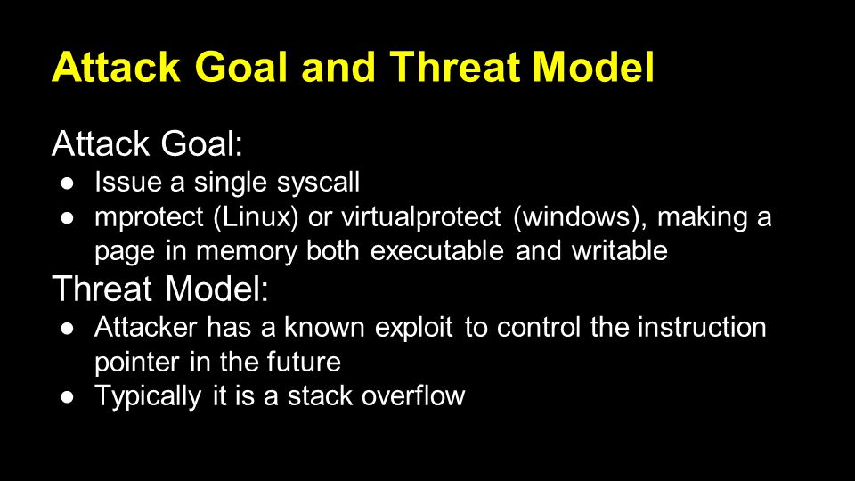 Attack Goal and Threat Model Attack Goal: ●Issue a single syscall ●mprotect (Linux) or virtualprotect (windows), making a page in memory both executable and writable Threat Model: ●Attacker has a known exploit to control the instruction pointer in the future ●Typically it is a stack overflow