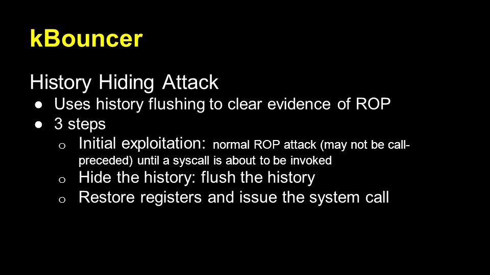 kBouncer History Hiding Attack ●Uses history flushing to clear evidence of ROP ●3 steps o Initial exploitation: normal ROP attack (may not be call- preceded) until a syscall is about to be invoked o Hide the history: flush the history o Restore registers and issue the system call