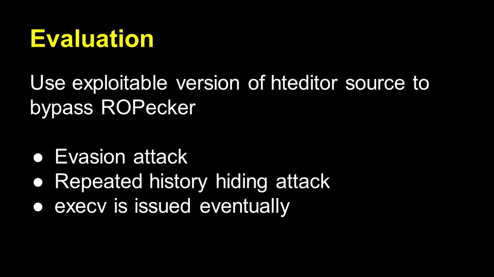 Evaluation Use exploitable version of hteditor source to bypass ROPecker ●Evasion attack ●Repeated history hiding attack ●execv is issued eventually